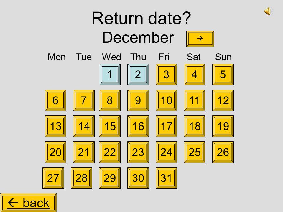 Return date? 14325 81110912 1518171619 2225242326 2730292831 2021 1314 67 December MonTueWedThuFriSatSun   back