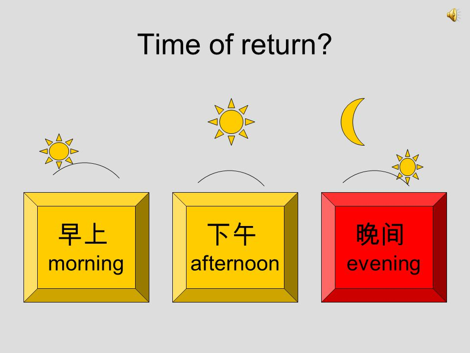 Time of return 早上 morning 下午 afternoon 晚间 evening
