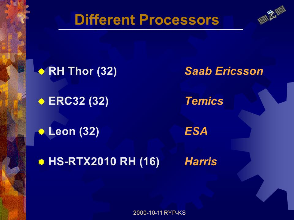 2000-10-11 RYP-KS Different Processors  RH Thor (32)Saab Ericsson  ERC32 (32)Temics  Leon (32)ESA  HS-RTX2010 RH (16)Harris