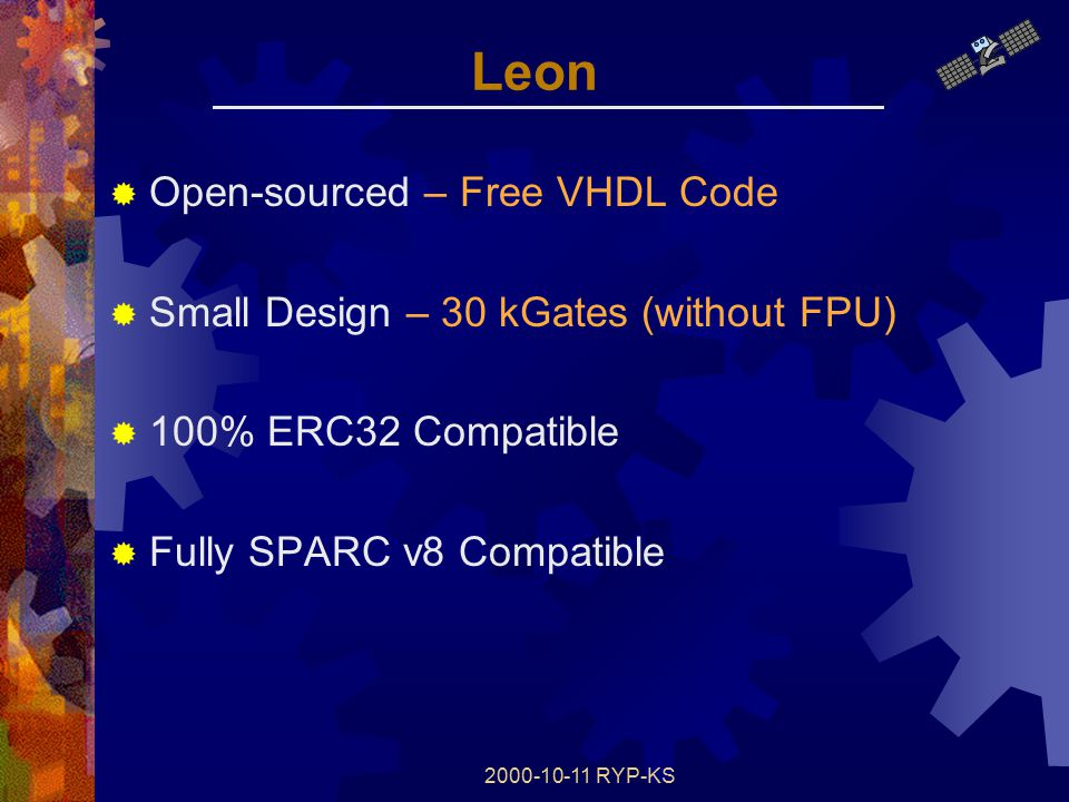 2000-10-11 RYP-KS Leon  Open-sourced – Free VHDL Code  Small Design – 30 kGates (without FPU)  100% ERC32 Compatible  Fully SPARC v8 Compatible