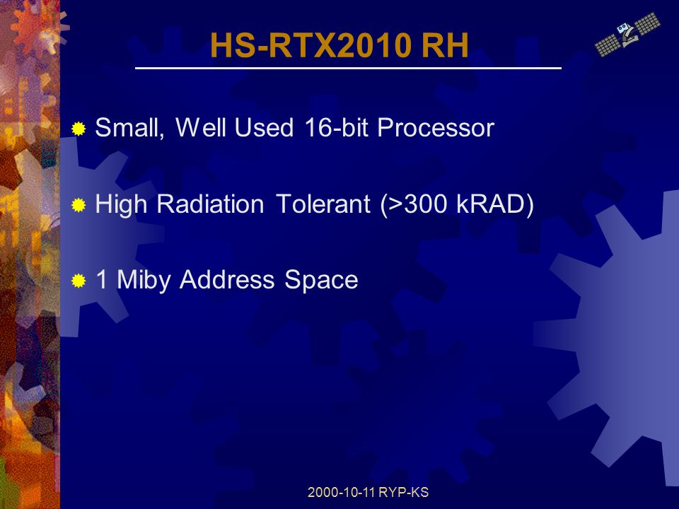 2000-10-11 RYP-KS HS-RTX2010 RH  Small, Well Used 16-bit Processor  High Radiation Tolerant (>300 kRAD)  1 Miby Address Space