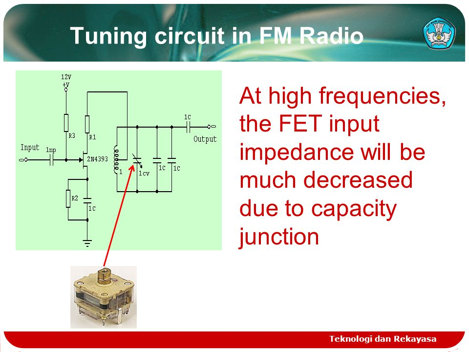 Tuning circuit in FM Radio Teknologi dan Rekayasa At high frequencies, the FET input impedance will be much decreased due to capacity junction