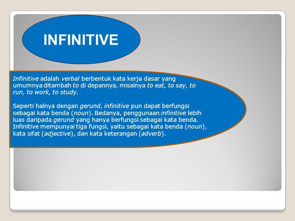 INFINITIVE Infinitive adalah verbal berbentuk kata kerja dasar yang umumnya ditambah to di depannya, misalnya to eat, to say, to run, to work, to study.