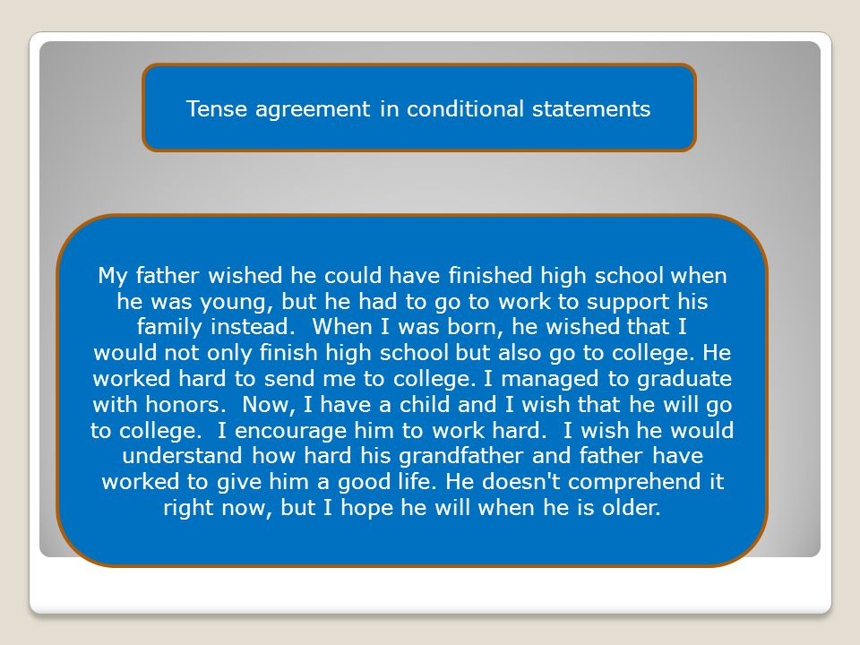 Tense agreement in conditional statements My father wished he could have finished high school when he was young, but he had to go to work to support h