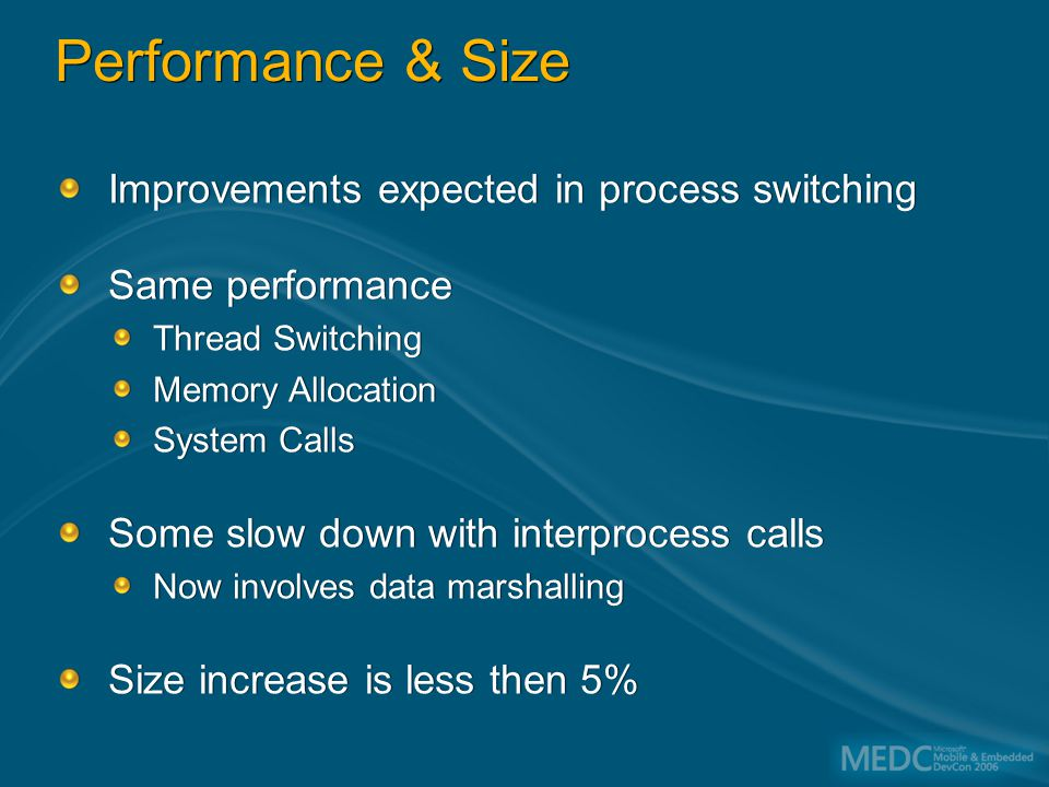 Performance & Size Improvements expected in process switching Same performance Thread Switching Memory Allocation System Calls Some slow down with interprocess calls Now involves data marshalling Size increase is less then 5% Improvements expected in process switching Same performance Thread Switching Memory Allocation System Calls Some slow down with interprocess calls Now involves data marshalling Size increase is less then 5%