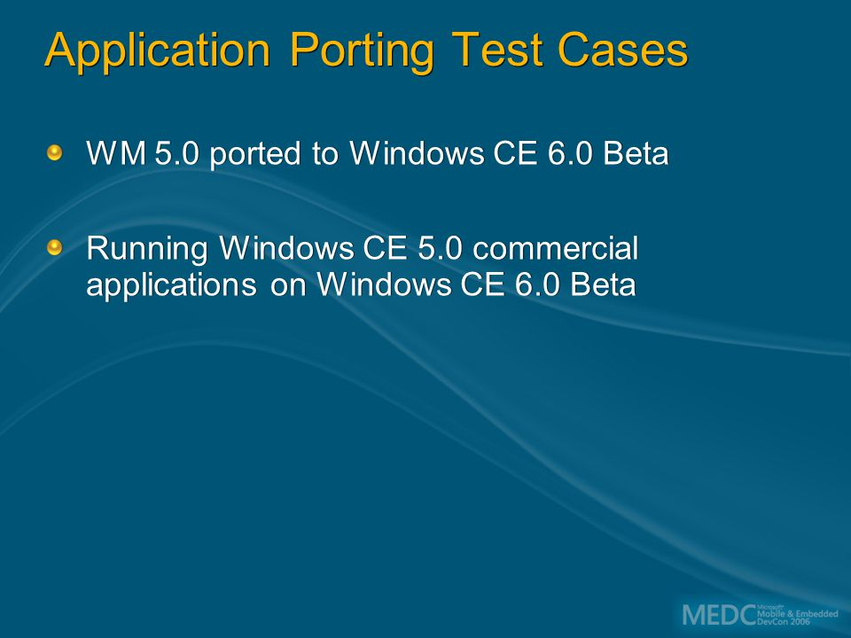 Application Porting Test Cases WM 5.0 ported to Windows CE 6.0 Beta Running Windows CE 5.0 commercial applications on Windows CE 6.0 Beta WM 5.0 ported to Windows CE 6.0 Beta Running Windows CE 5.0 commercial applications on Windows CE 6.0 Beta