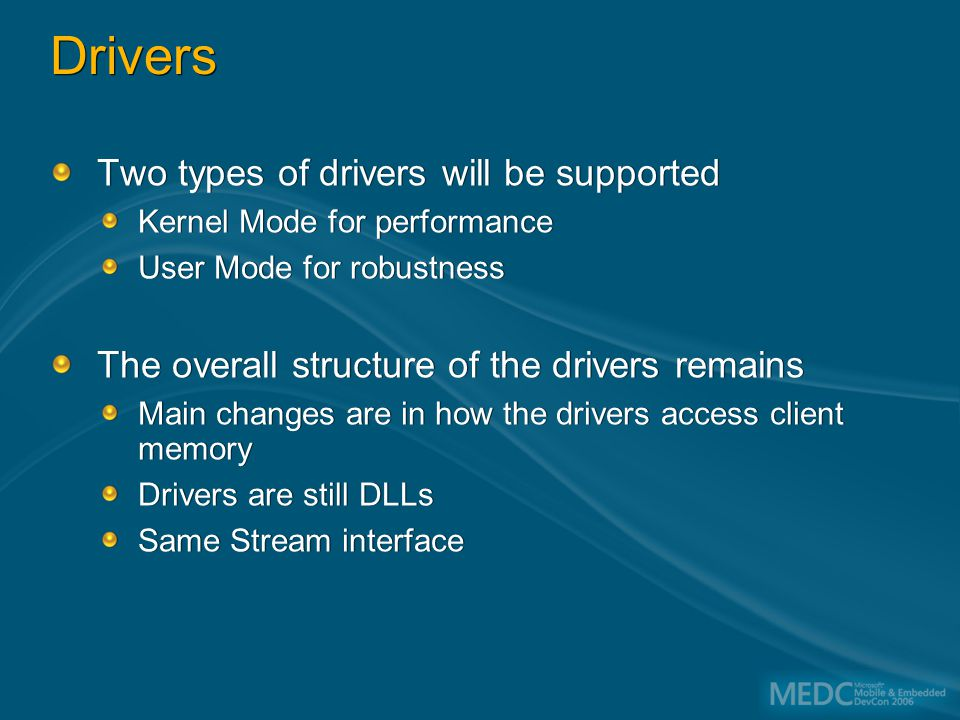 Drivers Two types of drivers will be supported Kernel Mode for performance User Mode for robustness The overall structure of the drivers remains Main changes are in how the drivers access client memory Drivers are still DLLs Same Stream interface Two types of drivers will be supported Kernel Mode for performance User Mode for robustness The overall structure of the drivers remains Main changes are in how the drivers access client memory Drivers are still DLLs Same Stream interface
