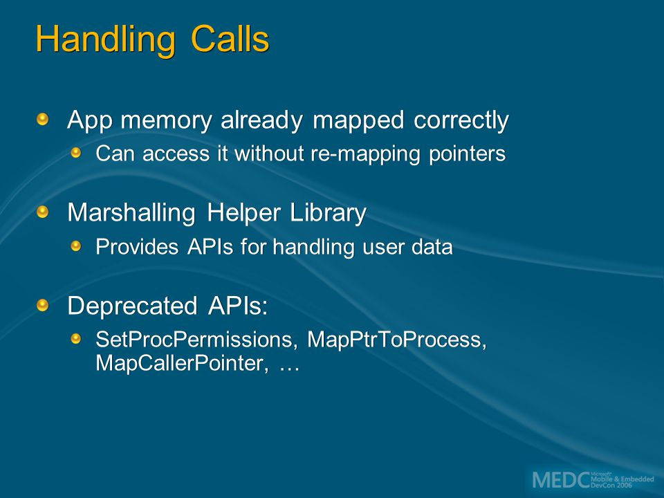 Handling Calls App memory already mapped correctly Can access it without re-mapping pointers Marshalling Helper Library Provides APIs for handling user data Deprecated APIs: SetProcPermissions, MapPtrToProcess, MapCallerPointer, … App memory already mapped correctly Can access it without re-mapping pointers Marshalling Helper Library Provides APIs for handling user data Deprecated APIs: SetProcPermissions, MapPtrToProcess, MapCallerPointer, …