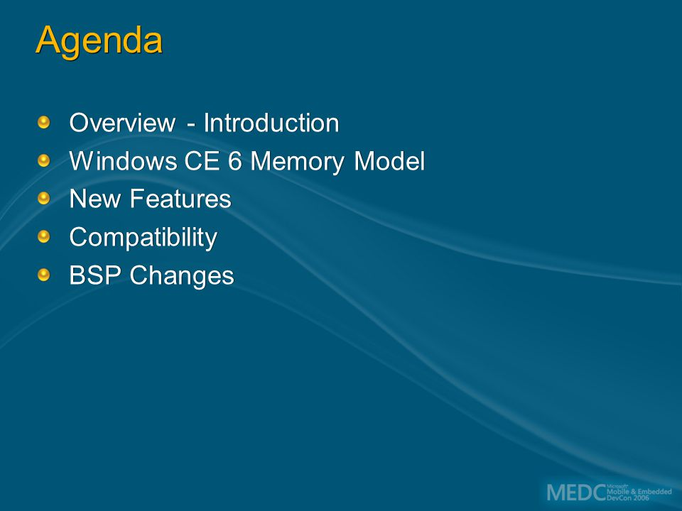 Agenda Overview - Introduction Windows CE 6 Memory Model New Features Compatibility BSP Changes Overview - Introduction Windows CE 6 Memory Model New Features Compatibility BSP Changes