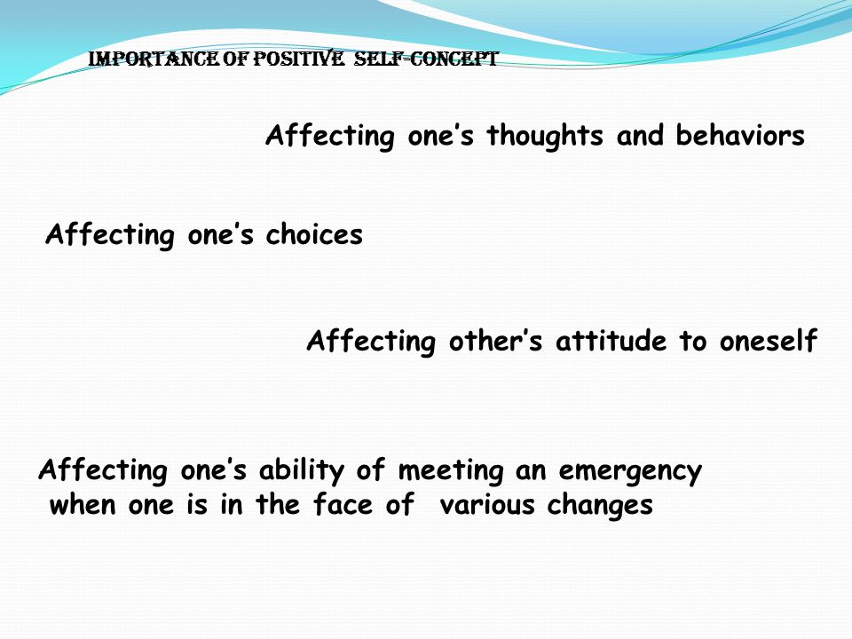 Importance of positive self-concept Affecting one's thoughts and behaviors Affecting one's choices Affecting other's attitude to oneself Affecting one