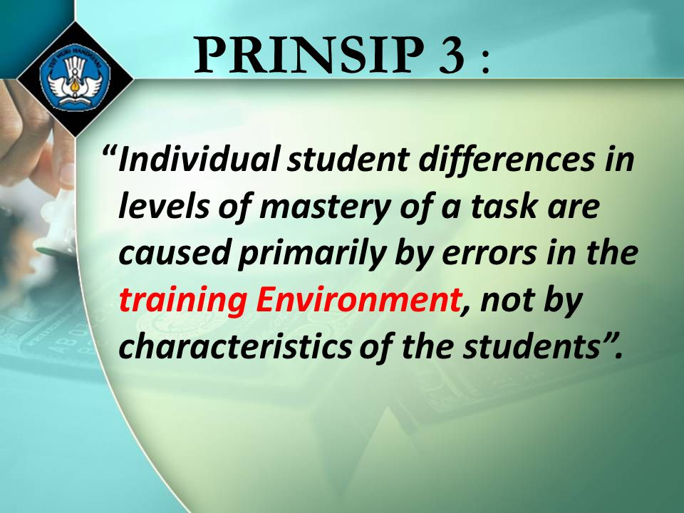 PRINSIP 3 : Individual student differences in levels of mastery of a task are caused primarily by errors in the training Environment, not by characteristics of the students .