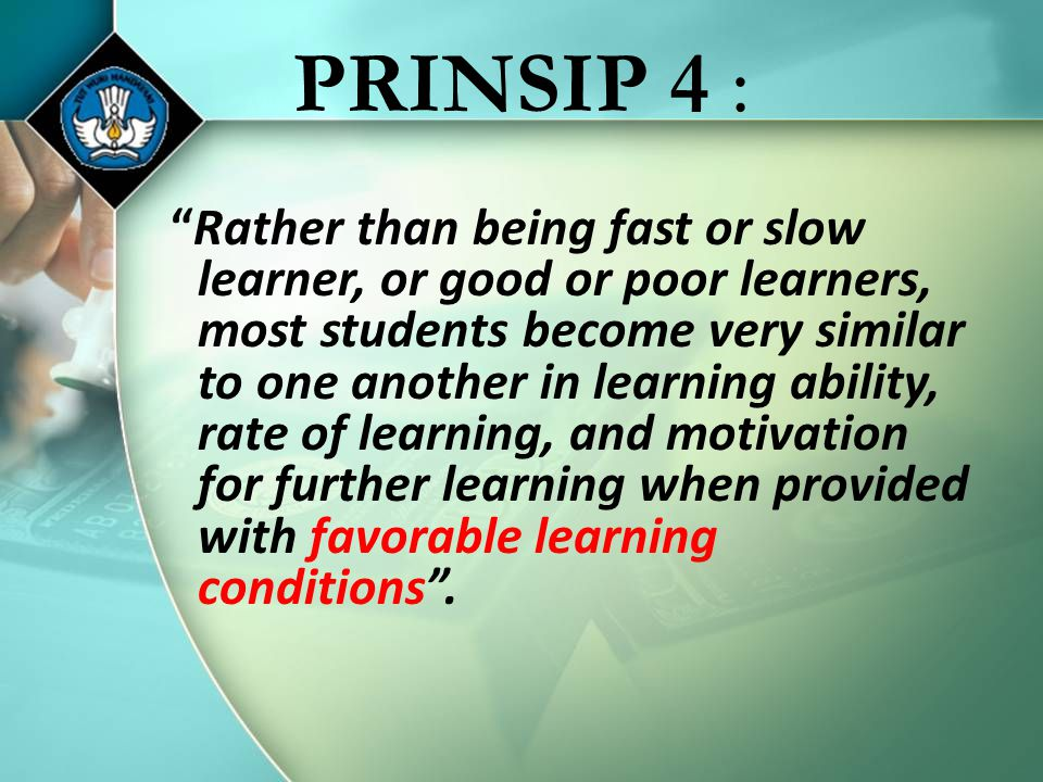 PRINSIP 4 : Rather than being fast or slow learner, or good or poor learners, most students become very similar to one another in learning ability, rate of learning, and motivation for further learning when provided with favorable learning conditions .