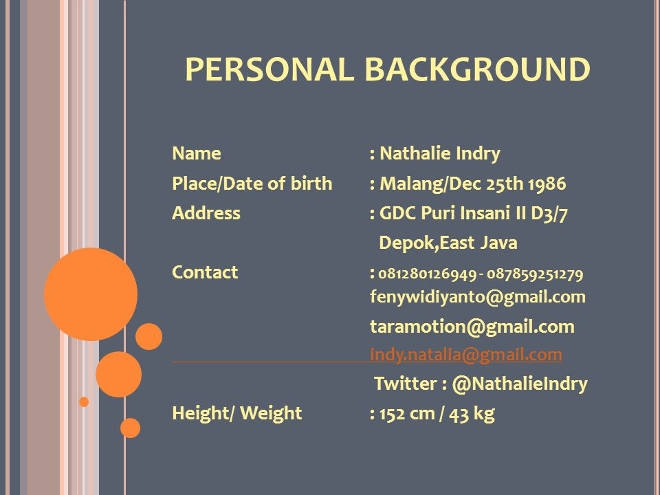PERSONAL BACKGROUND Name: Nathalie Indry Place/Date of birth: Malang/Dec 25th 1986 Address: GDC Puri Insani II D3/7 Depok,East Java Contact: 081280126949 - 087859251279 fenywidiyanto@gmail.com taramotion@gmail.com indy.natalia@gmail.com Twitter : @NathalieIndry Height/ Weight: 152 cm / 43 kg