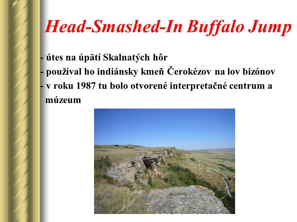 Head-Smashed-In Buffalo Jump - útes na úpätí Skalnatých hôr - používal ho indiánsky kmeň Čerokézov na lov bizónov - v roku 1987 tu bolo otvorené interpretačné centrum a múzeum