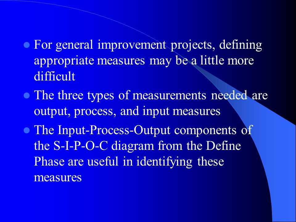 Types of Measures One of the first steps in the Measure Phase is to define the performance measures from the customer's perspective For cycle time reduction projects, it is logical to start with measuring the current cycle time of the process against customer timeliness requirements.