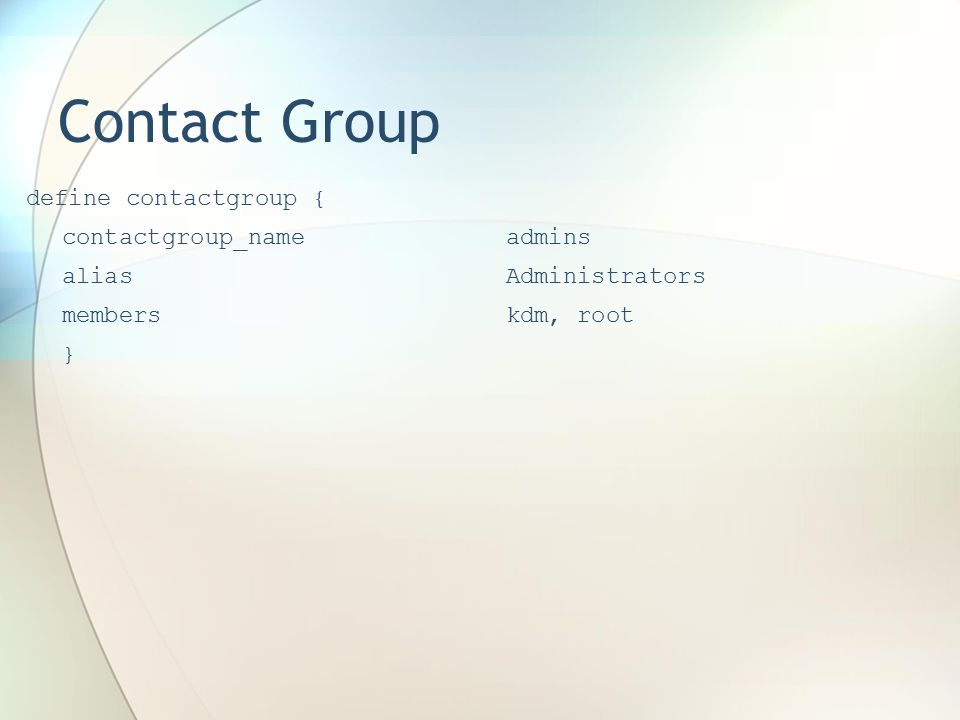 Contact Group define contactgroup { contactgroup_nameadmins aliasAdministrators memberskdm, root }