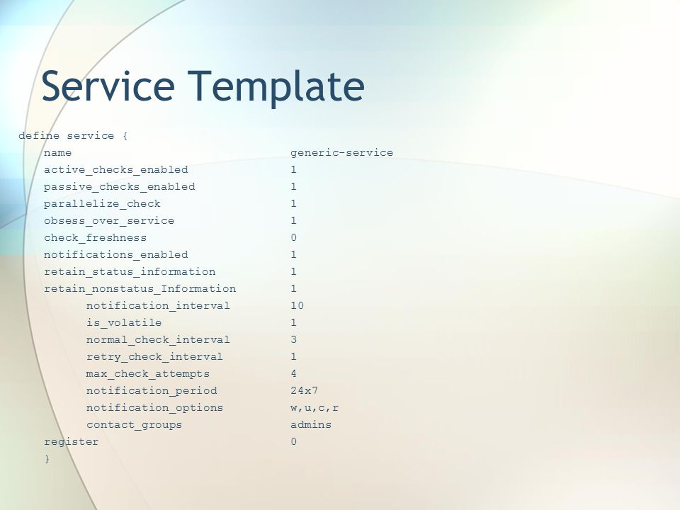 Service Template define service { namegeneric-service active_checks_enabled1 passive_checks_enabled1 parallelize_check1 obsess_over_service1 check_freshness0 notifications_enabled1 retain_status_information1 retain_nonstatus_Information1 notification_interval10 is_volatile1 normal_check_interval3 retry_check_interval1 max_check_attempts4 notification_period24x7 notification_optionsw,u,c,r contact_groupsadmins register0 }