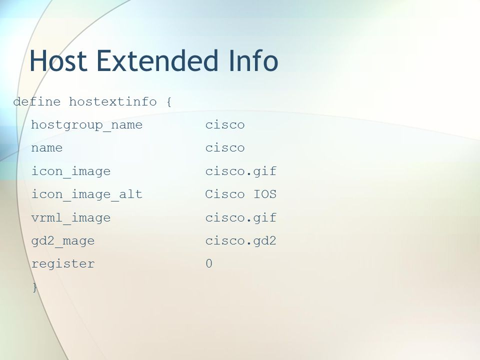 Host Extended Info define hostextinfo { hostgroup_namecisco namecisco icon_imagecisco.gif icon_image_altCisco IOS vrml_imagecisco.gif gd2_magecisco.gd2 register0 }