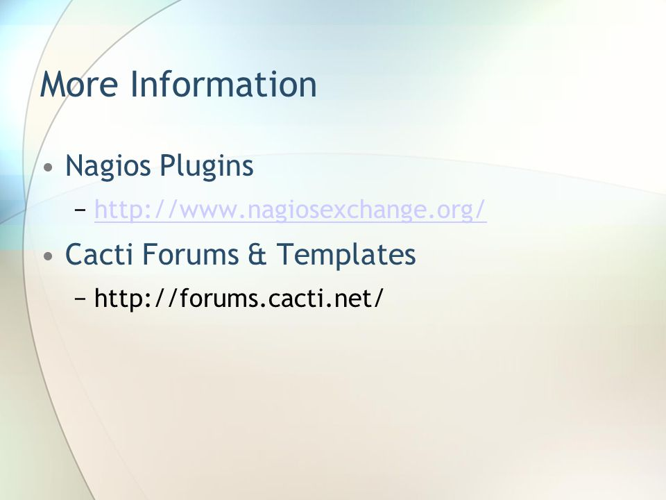 More Information Nagios Plugins −http://www.nagiosexchange.org/http://www.nagiosexchange.org/ Cacti Forums & Templates −http://forums.cacti.net/