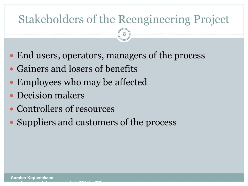 Stakeholders of the Reengineering Project Sumber Kepustakaan : gunston.gmu.edu/ecommerce/mba731/doc/BP R_all_Part_I.ppt 8 End users, operators, managers of the process Gainers and losers of benefits Employees who may be affected Decision makers Controllers of resources Suppliers and customers of the process