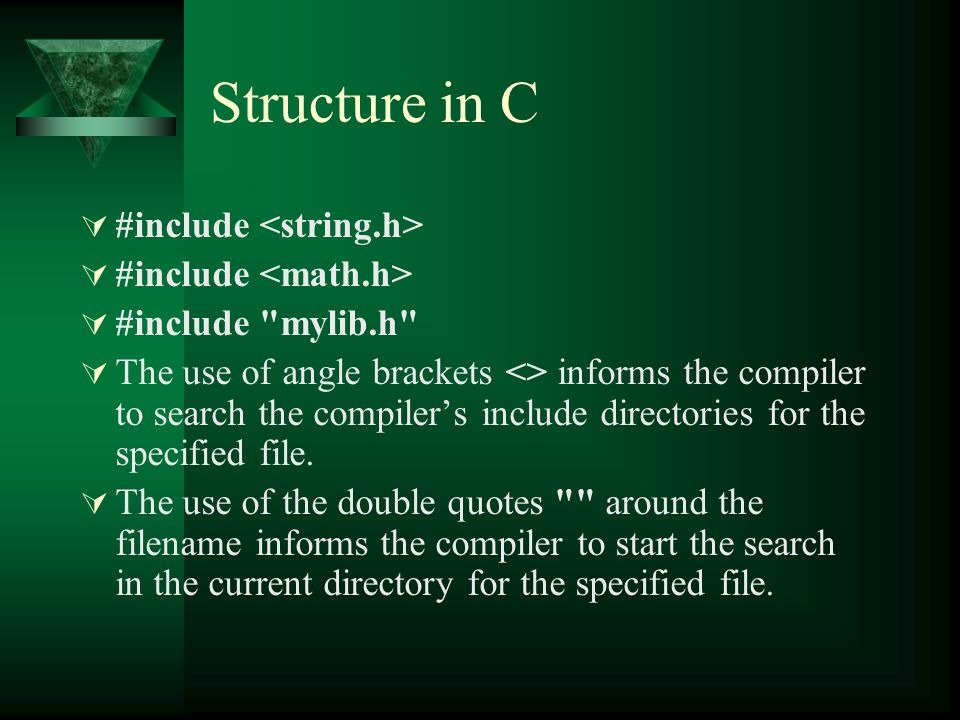 Structure in C  #include  #include mylib.h  The use of angle brackets <> informs the compiler to search the compiler's include directories for the specified file.