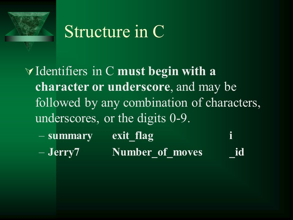 Structure in C  Identifiers in C must begin with a character or underscore, and may be followed by any combination of characters, underscores, or the digits 0-9.