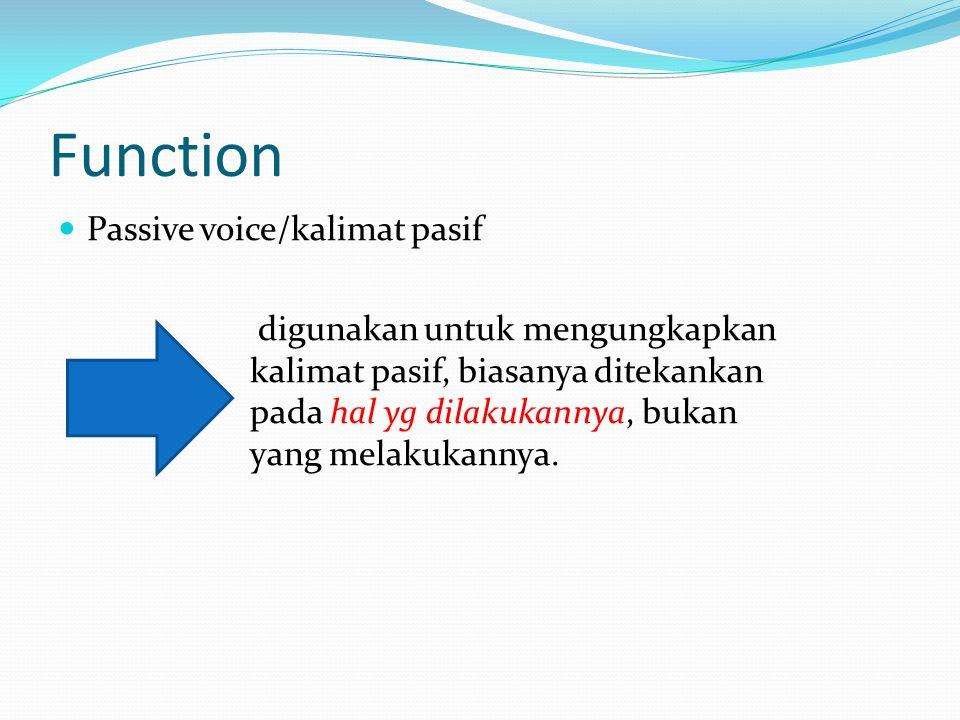 Function Passive voice/kalimat pasif digunakan untuk mengungkapkan kalimat pasif, biasanya ditekankan pada hal yg dilakukannya, bukan yang melakukannya.