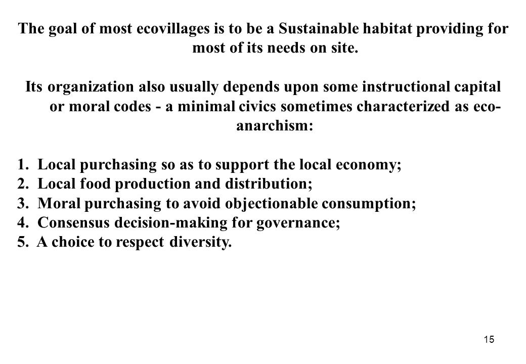 15 The goal of most ecovillages is to be a Sustainable habitat providing for most of its needs on site.