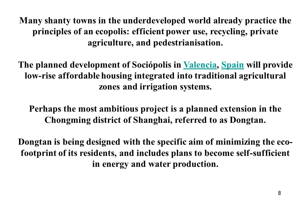 8 Many shanty towns in the underdeveloped world already practice the principles of an ecopolis: efficient power use, recycling, private agriculture, and pedestrianisation.