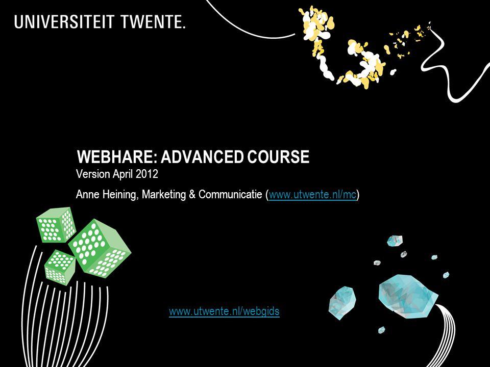 WEBHARE: ADVANCED COURSE Version April 2012 Anne Heining, Marketing & Communicatie (www.utwente.nl/mc)www.utwente.nl/mc 1 www.utwente.nl/webgids Webhare: Standaardcursus (versie november 2011) | www.utwente.nl/webhare