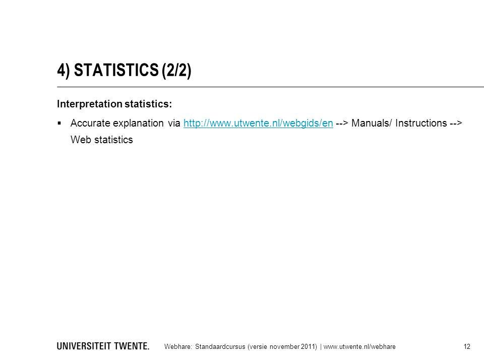 4) STATISTICS (2/2) Interpretation statistics:  Accurate explanation via http://www.utwente.nl/webgids/en --> Manuals/ Instructions --> Web statisticshttp://www.utwente.nl/webgids/en Webhare: Standaardcursus (versie november 2011) | www.utwente.nl/webhare 12
