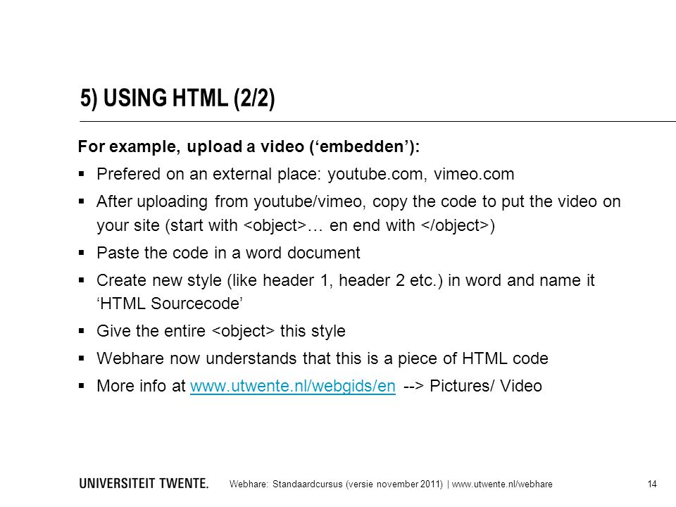 5) USING HTML (2/2) For example, upload a video ('embedden'):  Prefered on an external place: youtube.com, vimeo.com  After uploading from youtube/v