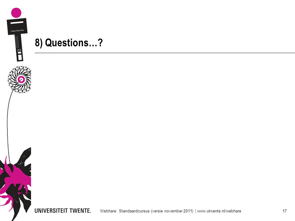 8) Questions… Webhare: Standaardcursus (versie november 2011) | www.utwente.nl/webhare 17