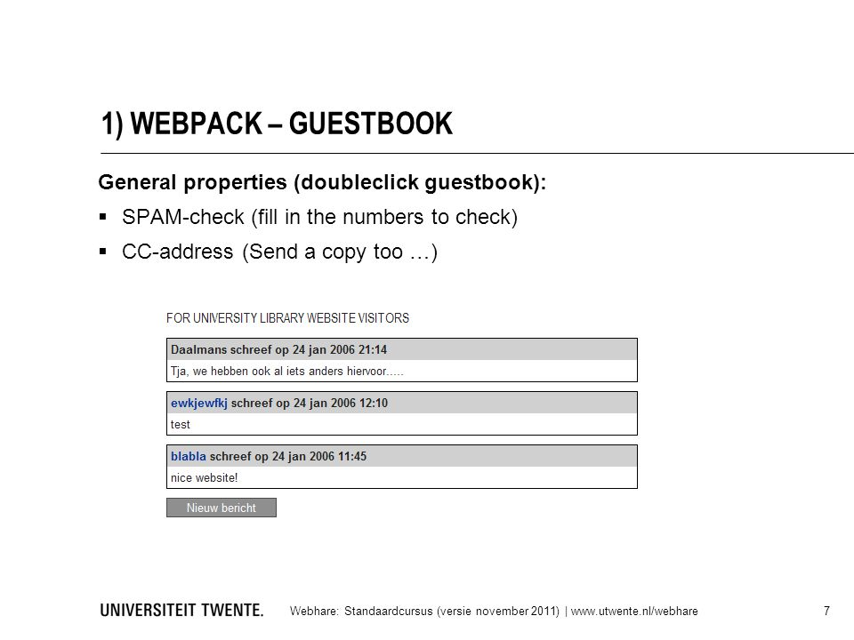 1) WEBPACK – GUESTBOOK Webhare: Standaardcursus (versie november 2011) | www.utwente.nl/webhare 7 General properties (doubleclick guestbook):  SPAM-check (fill in the numbers to check)  CC-address (Send a copy too …)