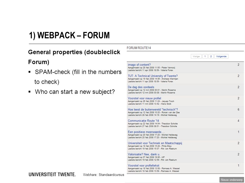 1) WEBPACK – FORUM Webhare: Standaardcursus (versie november 2011) | www.utwente.nl/webhare 8 General properties (doubleclick Forum)  SPAM-check (fill in the numbers to check)  Who can start a new subject