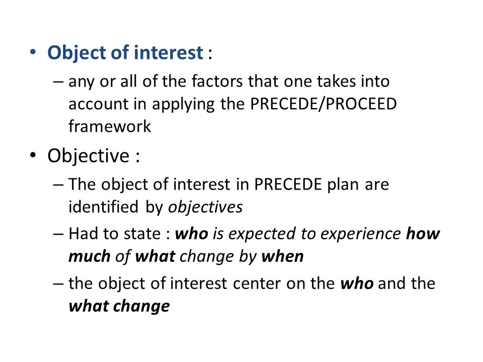 Object of interest : – any or all of the factors that one takes into account in applying the PRECEDE/PROCEED framework Objective : – The object of interest in PRECEDE plan are identified by objectives – Had to state : who is expected to experience how much of what change by when – the object of interest center on the who and the what change