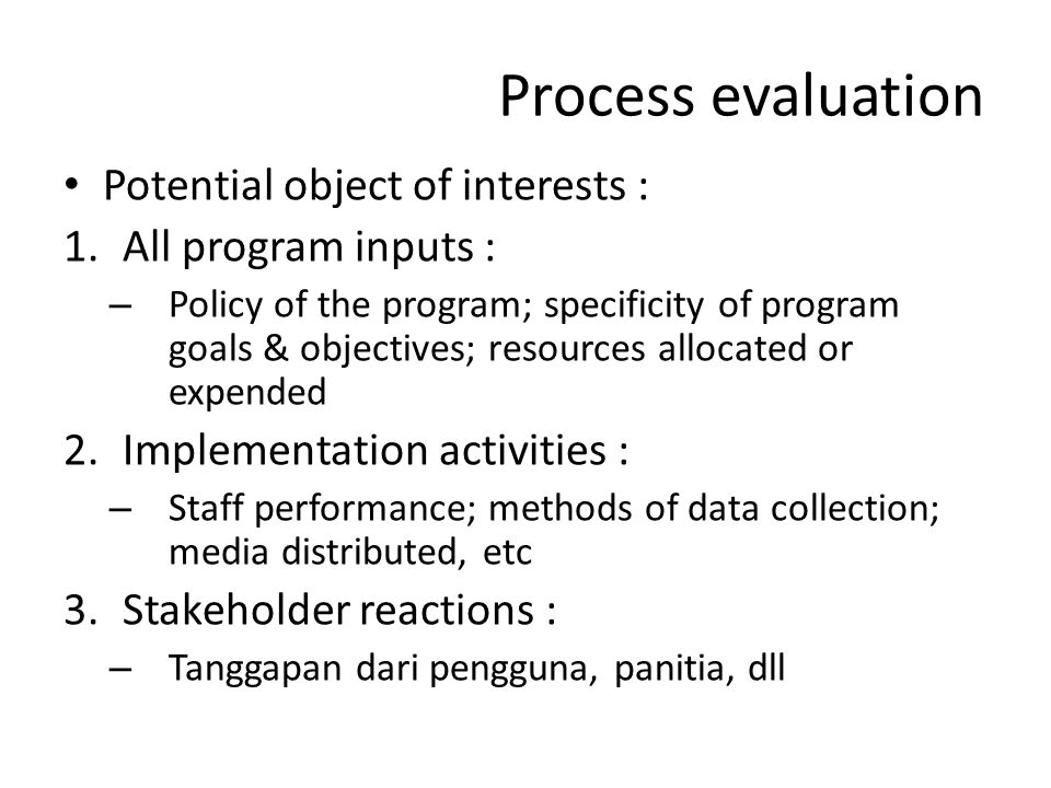 Process evaluation Potential object of interests : 1.All program inputs : – Policy of the program; specificity of program goals & objectives; resource