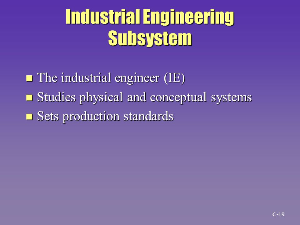 Industrial Engineering Subsystem n The industrial engineer (IE) n Studies physical and conceptual systems n Sets production standards C-19
