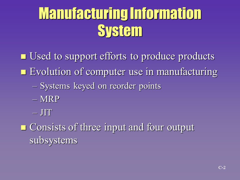 Manufacturing Information System n Used to support efforts to produce products n Evolution of computer use in manufacturing –Systems keyed on reorder points –MRP –JIT n Consists of three input and four output subsystems C-2