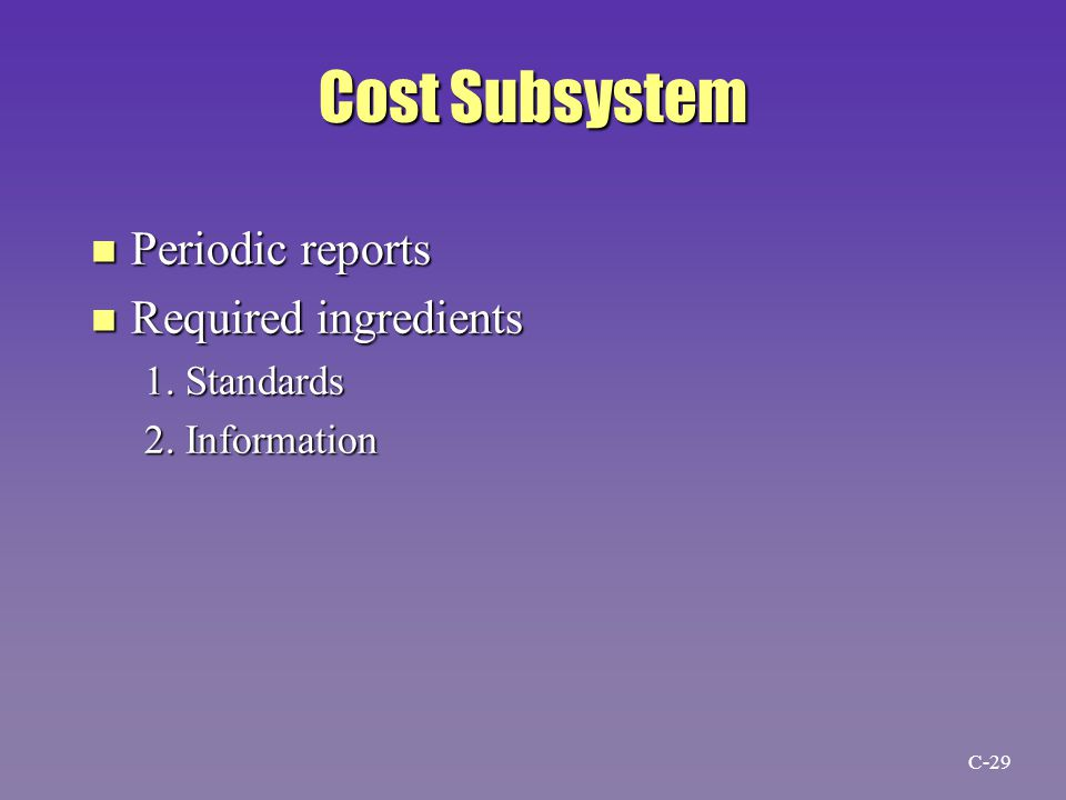 Cost Subsystem n Periodic reports n Required ingredients 1. Standards 2. Information C-29
