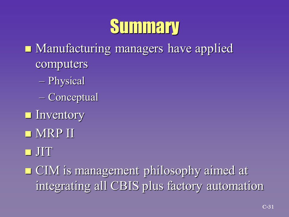 Summary n Manufacturing managers have applied computers –Physical –Conceptual n Inventory n MRP II n JIT n CIM is management philosophy aimed at integrating all CBIS plus factory automation C-31