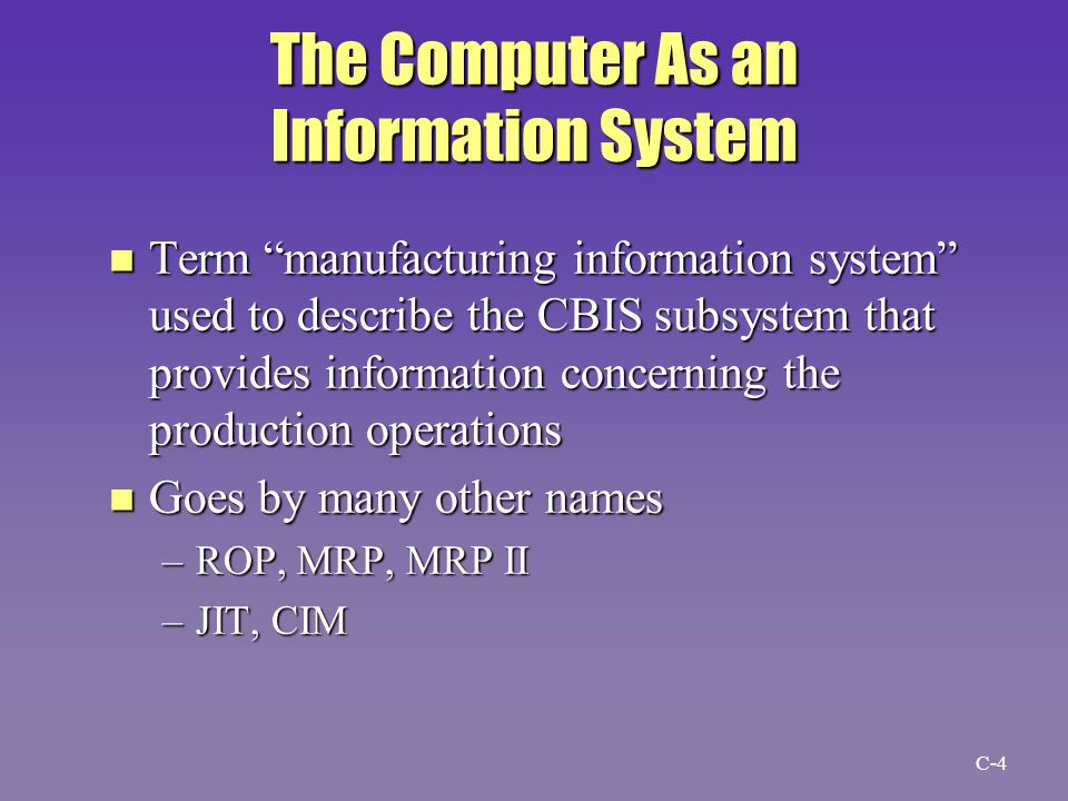 Manufacturing Information System n Definition –A computer-based system that works in conjunction with other functional information systems to support the firm s management in solving problems that relate to manufacturing the firm s products C-15