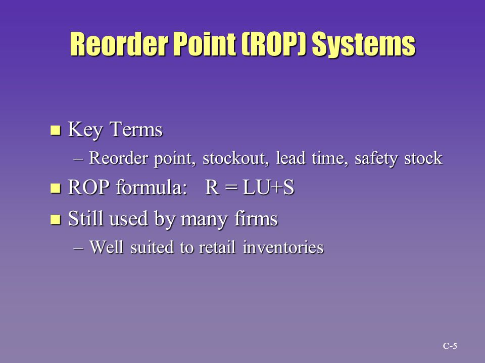 Reorder Point (ROP) Systems n Key Terms –Reorder point, stockout, lead time, safety stock n ROP formula: R = LU+S n Still used by many firms –Well suited to retail inventories C-5