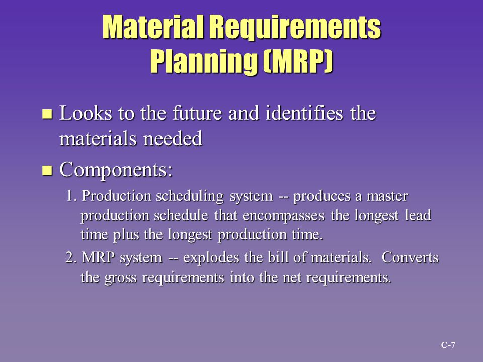 Material Requirements Planning (MRP) n Looks to the future and identifies the materials needed n Components: 1.