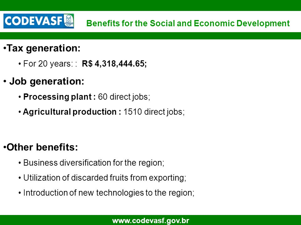 29 www.codevasf.gov.br Tax generation: For 20 years: : R$ 4,318,444.65; Job generation: Processing plant : 60 direct jobs; Agricultural production : 1510 direct jobs; Other benefits: Business diversification for the region; Utilization of discarded fruits from exporting; Introduction of new technologies to the region; Benefits for the Social and Economic Development