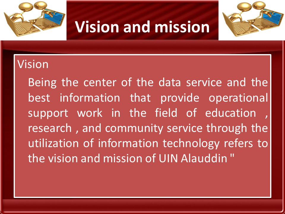 Vision and mission Vision Being the center of the data service and the best information that provide operational support work in the field of education, research, and community service through the utilization of information technology refers to the vision and mission of UIN Alauddin Vision Being the center of the data service and the best information that provide operational support work in the field of education, research, and community service through the utilization of information technology refers to the vision and mission of UIN Alauddin