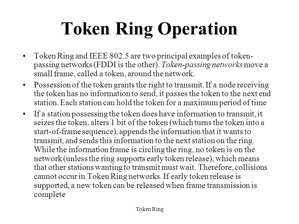 Token Ring Token Ring Operation Token Ring and IEEE 802.5 are two principal examples of token- passing networks (FDDI is the other).
