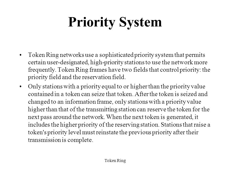 Token Ring Priority System Token Ring networks use a sophisticated priority system that permits certain user-designated, high-priority stations to use the network more frequently.