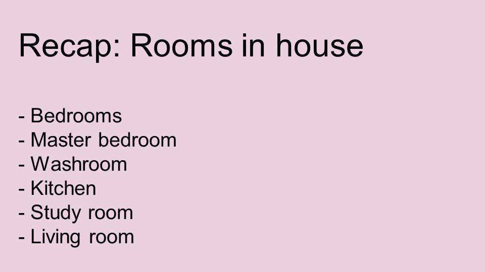 Recap: Rooms in house - Bedrooms - Master bedroom - Washroom - Kitchen - Study room - Living room
