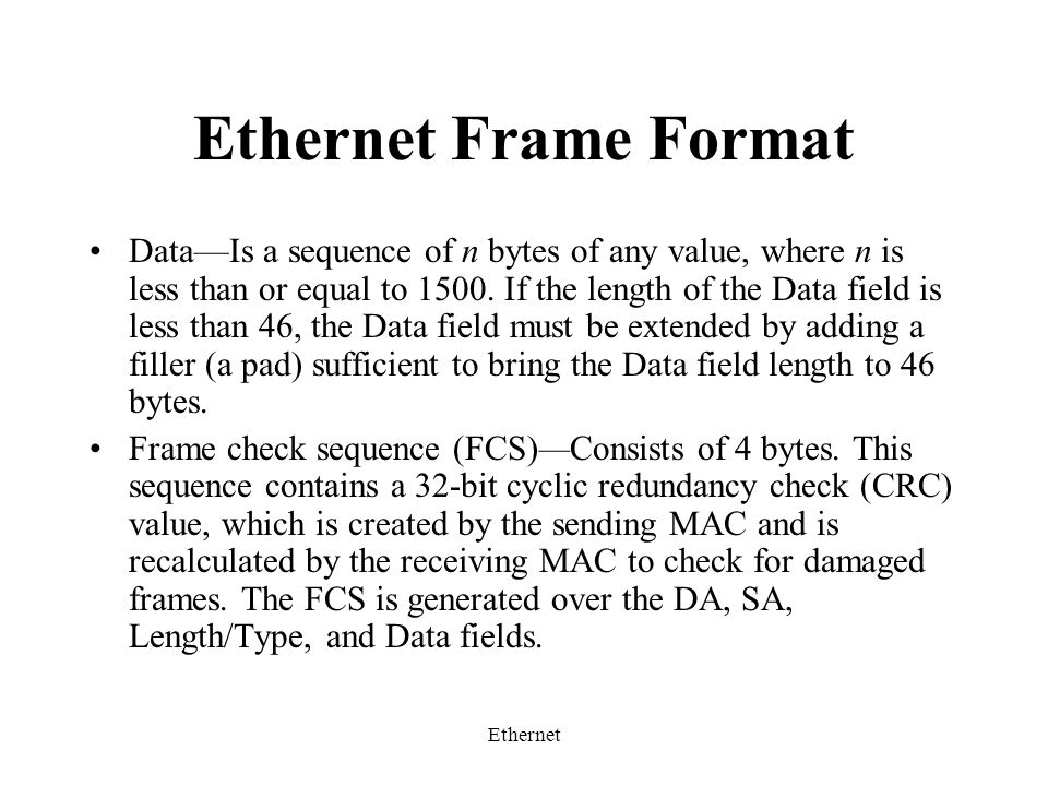 Ethernet Ethernet Frame Format Data—Is a sequence of n bytes of any value, where n is less than or equal to 1500.